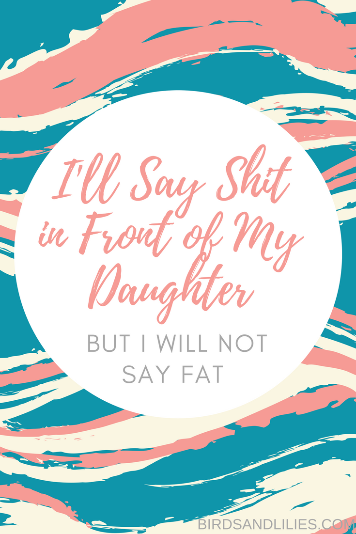 I'll Say Shit in Front of My Daughter, But I Will Not Say Fat   Birds and Lilies